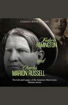 Frederic Remington and Charles Marion Russell: The Life and Legacy of the America�s Most Iconic Western Artists, Charles River Editors