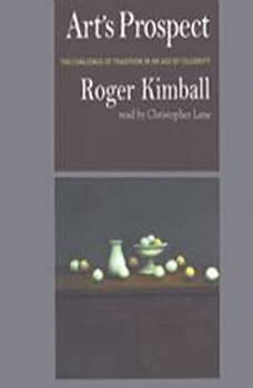 Art's Prospect: The Challenge of Tradition in an Age of Celebrity The Challenge of Tradition in an Age of Celebrity, Roger Kimball