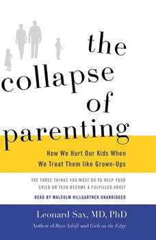 The Collapse of Parenting: How We Hurt Our Kids When We Treat Them like Grown-Ups, Leonard Sax, MD, PhD