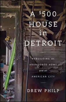 A $500 House in Detroit: Rebuilding an Abandoned Home and an American City, Drew Philp