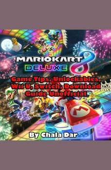 Mario Kart 8 Deluxe Game Tips, Unlockables, Wii U, Switch, Download Guide Unofficial, Chala Dar