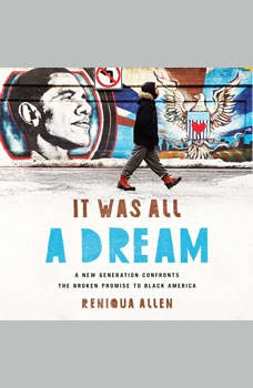 It Was All a Dream: A New Generation Confronts the Broken Promise to Black America A New Generation Confronts the Broken Promise to Black America, Reniqua Allen