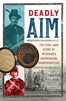 Deadly Aim: The Civil War Story of Michigan's Anishinaabe Sharpshooters, Sally M. Walker