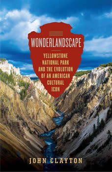 Wonderlandscape: Yellowstone National Park and the Evolution of an American Cultural Icon, John Clayton