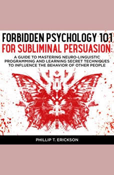 Forbidden Psychology 101 For Subliminal Persuasion: A Guide To Mastering Neuro-Linguistic Programming And Learning Secret Techniques To Influence The Behavior Of Other People, Phillip T. Erickson