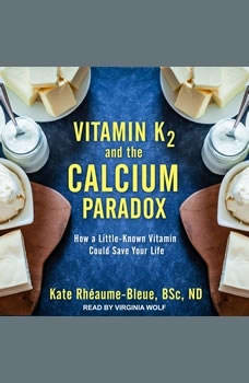 Vitamin K2 and the Calcium Paradox: How a Little-Known Vitamin Could Save Your Life, BSc. Rheaume-Bleue