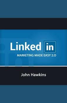 LinkedIn Marketing 2.0 Made Easy, John Hawkins