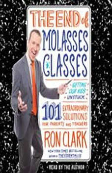 The End of Molasses Classes: Getting Our Kids Unstuck--101 Extraordinary Solutions for Parents and Teachers, Ron Clark