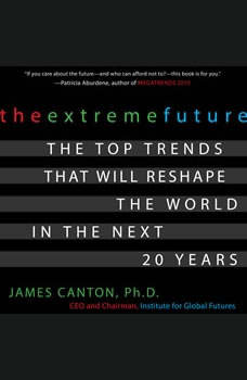 The Extreme Future: The Top Trends That Will Reshape the World in the Next 20 Years, James Canton