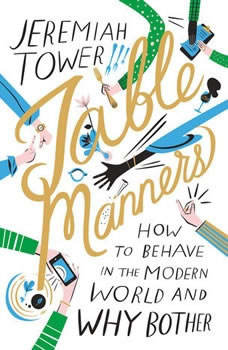 Table Manners: How to Behave in the Modern World and Why Bother How to Behave in the Modern World and Why Bother, Jeremiah Tower