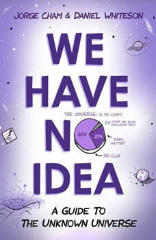 We Have No Idea: A Guide to the Unknown Universe, Jorge Cham
