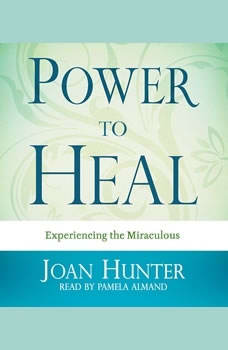 Power to Heal: Experiencing the Miraculous Experiencing the Miraculous, Joan Hunter