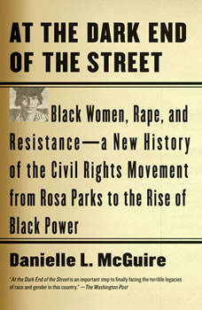 At the Dark End of the Street: Black Women, Rape, and Resistance--A New History of the Civil Rights Movement  from Rosa Parks to the Rise of Black Power Black Women, Rape, and Resistance--A New History of the Civil Rights Movement  from Rosa Parks to the Rise of Black Power, Danielle L. McGuire
