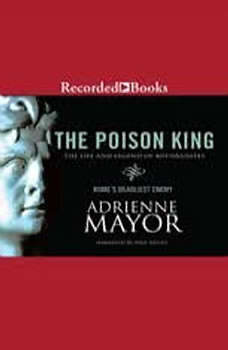 The Poison King: The Life and Legend of Mithradates, Rome's Deadliest Enemy, Adrienne Mayor