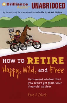 How to Retire Happy, Wild, and Free: Retirement Wisdom That You Won't Get from Your Financial Advisor, Ernie J. Zelinski