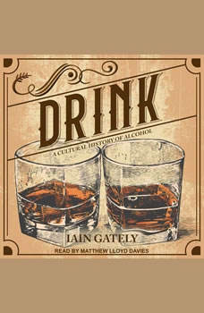 Drink: A Cultural History of Alcohol A Cultural History of Alcohol, Iain Gately