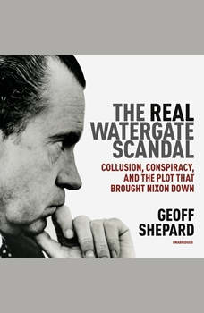 The Real Watergate Scandal: Collusion, Conspiracy, and the Plot That Brought Nixon Down, Geoff Shepard