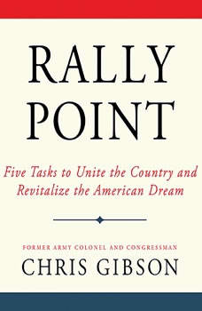 Rally Point: Five Tasks to Unite the Country and Revitalize the American Dream Five Tasks to Unite the Country and Revitalize the American Dream, Chris Gibson