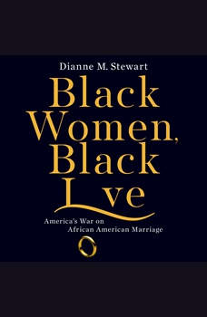 Black Women, Black Love: America's War on African American Marriage, Dianne M Stewart