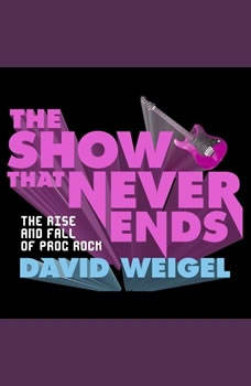 The Show That Never Ends: The Rise and Fall of Prog Rock The Rise and Fall of Prog Rock, David Weigel