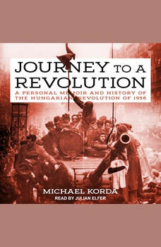 Journey to a Revolution: A Personal Memoir and History of the Hungarian Revolution of 1956, Michael Korda