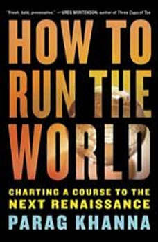 How to Run the World: Charting a Course to the Next Renaissance, Parag Khanna