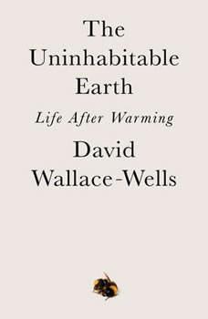 The Uninhabitable Earth: Life After Warming, David Wallace-Wells