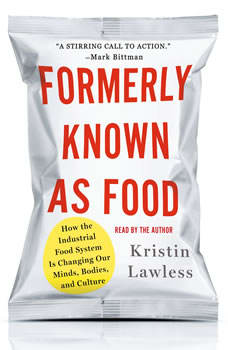 Formerly Known As Food: How the Industrial Food System Is Changing Our Minds, Bodies, and Culture, Kristin Lawless