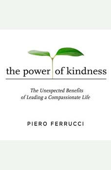 The Power of Kindness: The Unexpected Benefits of Leading a Compassionate Life, Piero Ferrucci