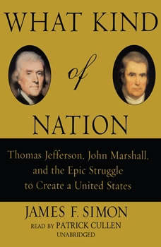 What Kind of Nation: Thomas Jefferson, John Marshall, and the Epic Struggle to Create a United States, James F. Simon
