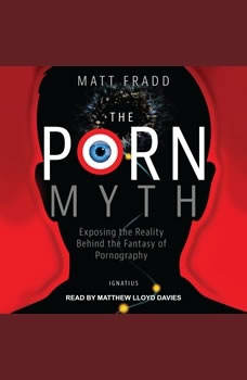 The Porn Myth: Exposing the Reality Behind the Fantasy of Pornography, Matt Fradd