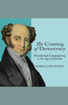 The Coming of Democracy: Presidential Campaigning in the Age of Jackson Presidential Campaigning in the Age of Jackson, Mark R. Cheathem