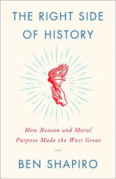 The Right Side of History: How Reason and Moral Purpose Made the West Great How Reason and Moral Purpose Made the West Great, Ben Shapiro