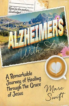 From Alzheimers with Love: A Remarkable Journey of Healing through the Grace of Jesus, Marc Swift