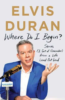 Where Do I Begin?: Stories from a Life Lived Out Loud, Elvis Duran