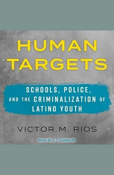 Human Targets: Schools, Police, and the Criminalization of Latino Youth, Victor M. Rios
