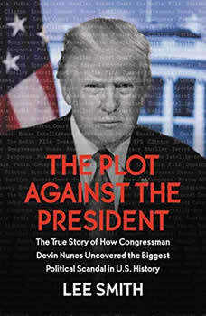 The Plot Against the President: The True Story of How Congressman Devin Nunes Uncovered the Biggest Political Scandal in U.S. History, Lee Smith