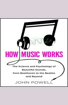How Music Works: The Science and Psychology of Beautiful Sounds, from Beethoven to the Beatles and Beyond, John Powell