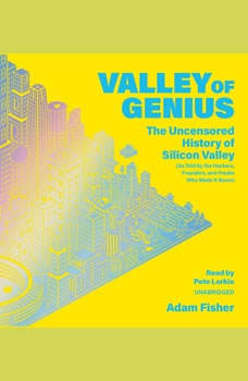 Valley of Genius: The Uncensored History of Silicon Valley, as Told by the Hackers, Founders, and Freaks Who Made It Boom, Adam Fisher