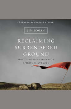 Reclaiming Surrendered Ground: Protecting Your Family from Spiritual Attacks, Jim Logan