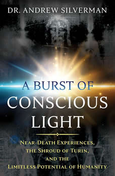 A Burst of Conscious Light: Near-Death Experiences, the Shroud of Turin, and the Limitless Potential of Humanity, Andrew Silverman