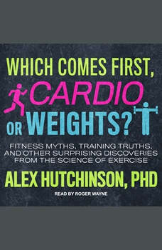 Which Comes First, Cardio or Weights?: Fitness Myths, Training Truths, and Other Surprising Discoveries from the Science of Exercise, Alex Hutchinson