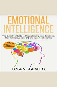 Emotional Intelligence: The Definitive Guide to Understanding Your Emotions, How to Improve Your EQ and Your Relationships, Ryan James