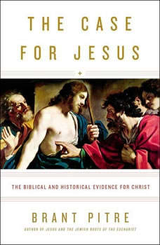 The Case for Jesus: How We Got the Gospels, Who Jesus Said He Was, and Why It Matters How We Got the Gospels, Who Jesus Said He Was, and Why It Matters, Brant Pitre