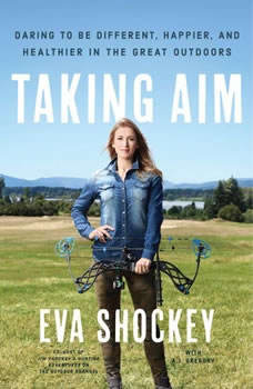 Taking Aim: Daring to Be Different, Happier, and Healthier in the Great Outdoors, Eva Shockey