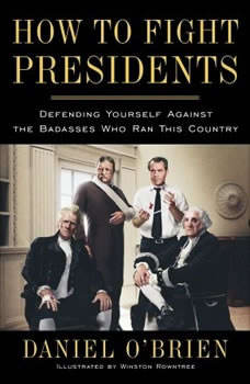 How to Fight Presidents: Defending Yourself Against the Badasses Who Ran This Country Defending Yourself Against the Badasses Who Ran This Country, Daniel O'Brien