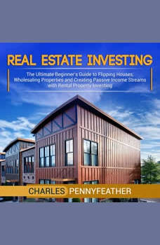 Real Estate Investing: The Ultimate Beginner�s Guide to Flipping Houses, Wholesaling Properties and Creating Passive Income Streams with Rental Property Investing, Charles Pennyfeather