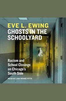Ghosts in the Schoolyard: Racism and School Closings in Chicago's South Side, Eve L. Ewing