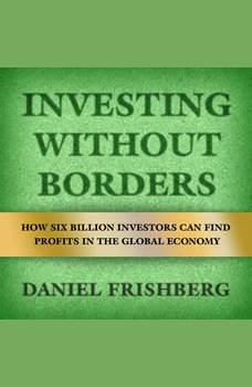 Investing Without Borders: How Six Billion Investors Can Find Profits in the Global Economy , Daniel Frishberg