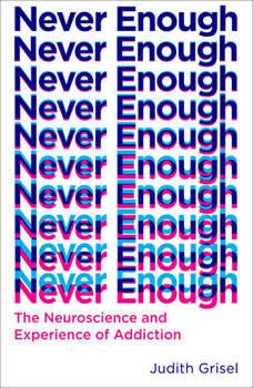 Never Enough: The Neuroscience and Experience of Addiction, Judith Grisel